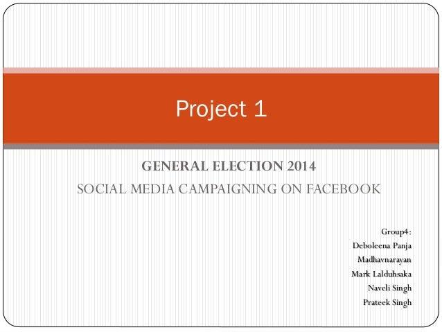 GENERAL ELECTION 2014 SOCIAL MEDIA CAMPAIGNING ON FACEBOOK Project 1 Group4: Deboleena Panja Madhavnarayan Mark Lalduhsaka...