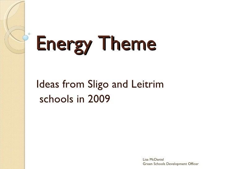 Energy Theme Ideas from Sligo and Leitrim schools in 2009 Lisa McDaniel  Green Schools Development Officer