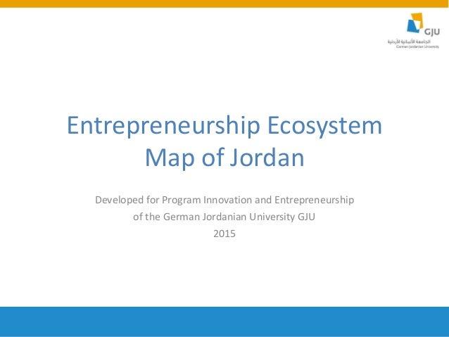 Entrepreneurship Ecosystem Map of Jordan Developed for Program Innovation and Entrepreneurship of the German Jordanian Uni...
