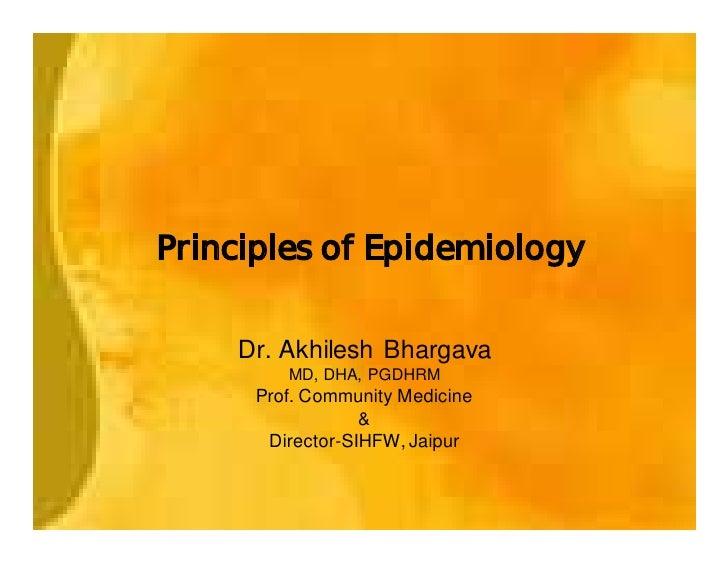 Principles of Epidemiology       Dr. Akhilesh Bhargava          MD, DHA, PGDHRM       Prof. Community Medicine            ...