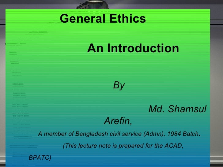 General Ethics  An Introduction  By    Md. Shamsul Arefin, A member of Bangladesh civil service (Admn), 1984 Batch . (This...