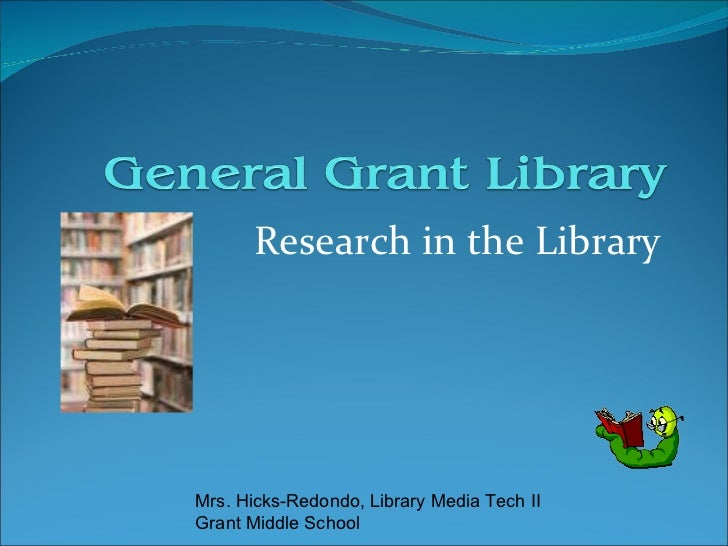 Research in the Library Mrs. Hicks-Redondo, Library Media Tech II Grant Middle School