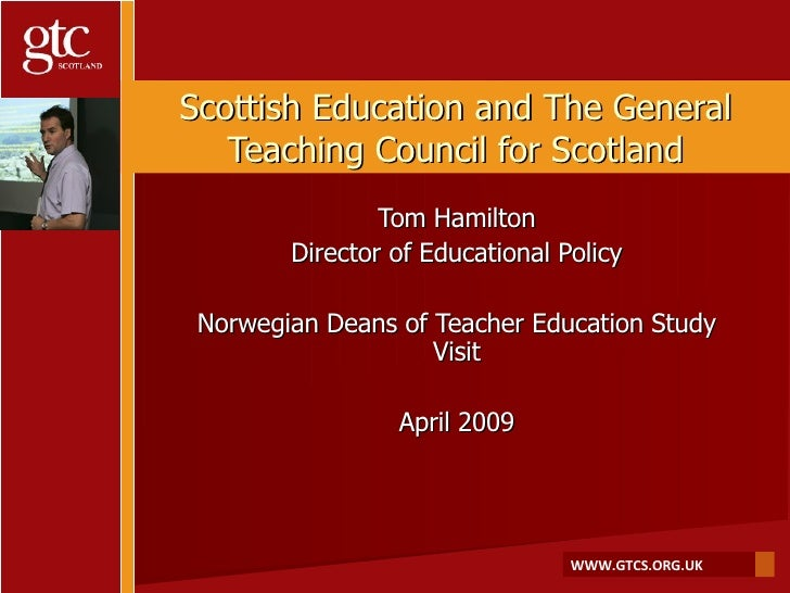 Scottish Education and The General Teaching Council for Scotland Tom Hamilton Director of Educational Policy Norwegian Dea...