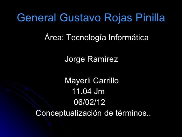 General Gustavo Rojas Pinilla <ul><li>Área: Tecnología Informática </li></ul><ul><li>Jorge Ramírez </li></ul><ul><li>Mayer...