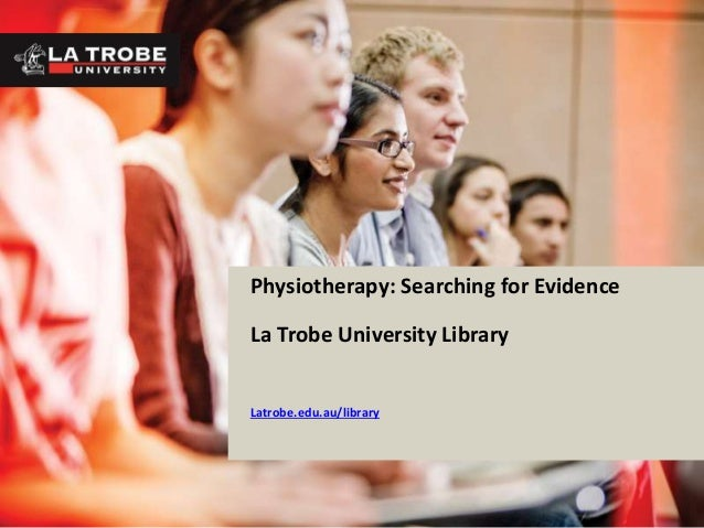 Physiotherapy: Searching for Evidence La Trobe University Library Latrobe.edu.au/library
