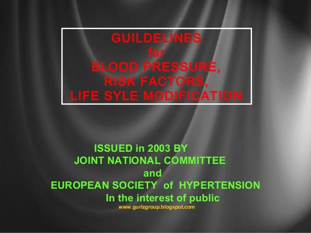 GUILDELINES for BLOOD PRESSURE, RISK FACTORS, LIFE SYLE MODIFICATION ISSUED in 2003 BY JOINT NATIONAL COMMITTEE and EUROPE...