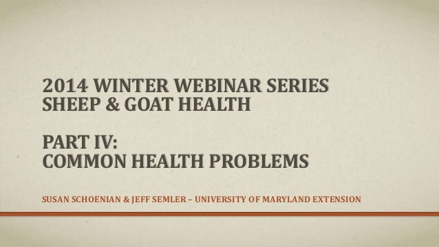 2014 WINTER WEBINAR SERIES SHEEP & GOAT HEALTH PART IV: COMMON HEALTH PROBLEMS SUSAN SCHOENIAN & JEFF SEMLER – UNIVERSITY ...