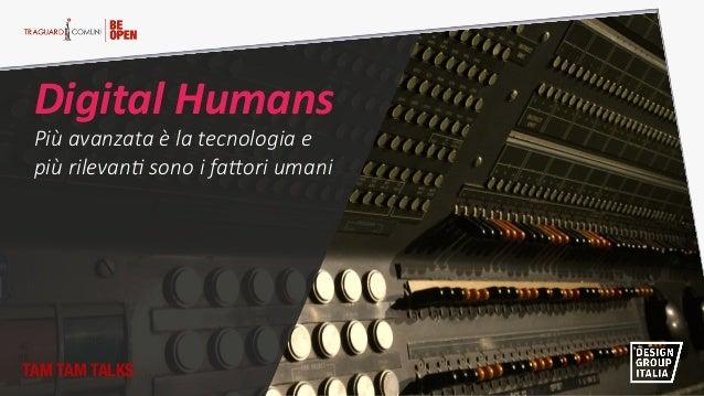 Digital Humans  Più avanzata è la tecnologia e   più rilevan2 sono i fa5ori umani  TAM TAM TALKS