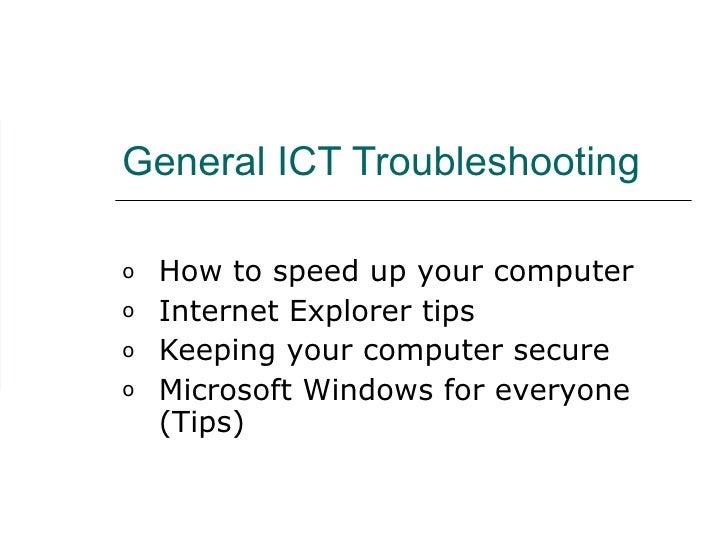 General ICT Troubleshooting <ul><li>How to speed up your computer </li></ul><ul><li>Internet Explorer tips </li></ul><ul><...