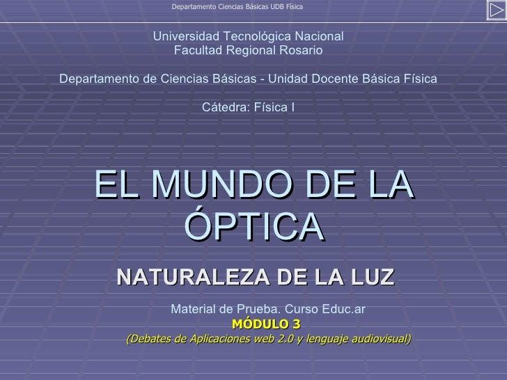 EL MUNDO DE LA ÓPTICA NATURALEZA DE LA LUZ Departamento Ciencias Básicas UDB Física Universidad Tecnológica Nacional Facul...