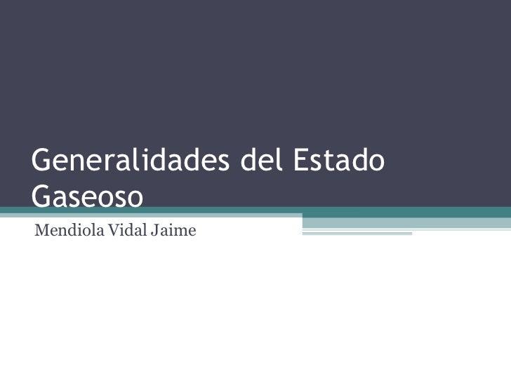 Generalidades del Estado Gaseoso Mendiola Vidal Jaime