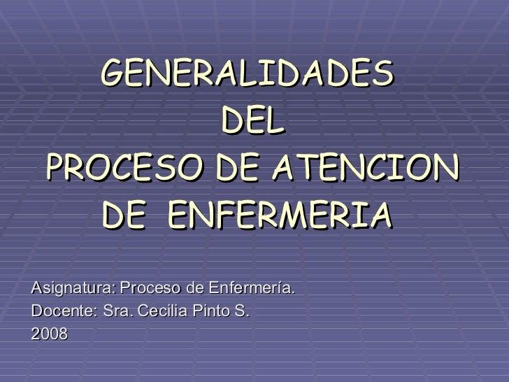 GENERALIDADES  DEL  PROCESO DE ATENCION DE  ENFERMERIA Asignatura: Proceso de Enfermería. Docente: Sra. Cecilia Pinto S. 2...
