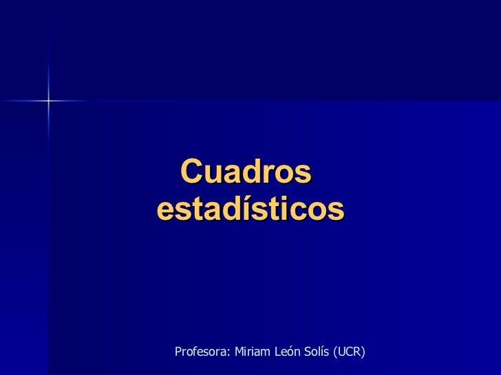 Cuadros  estadísticos Profesora: Miriam León Solís (UCR)
