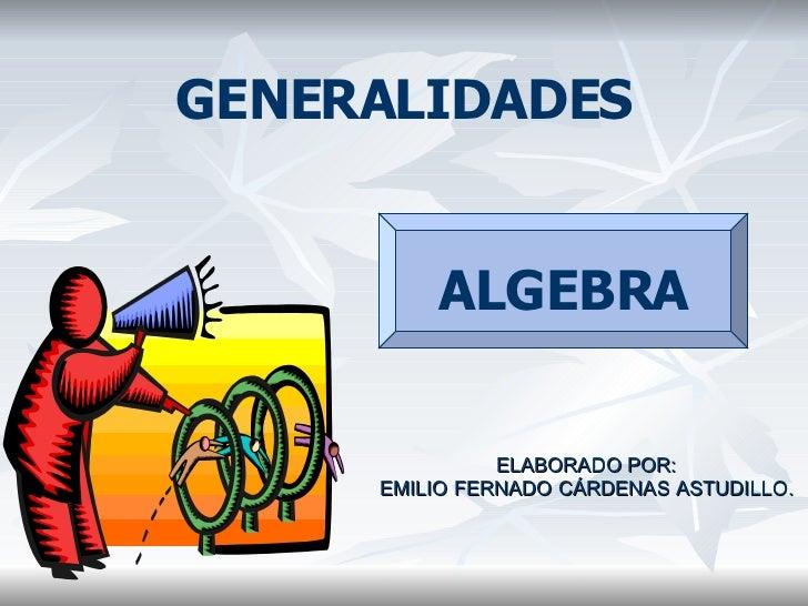 <ul><li>GENERALIDADES </li></ul><ul><li>ELABORADO POR: </li></ul><ul><li>EMILIO FERNADO CÁRDENAS ASTUDILLO. </li></ul>ALGE...