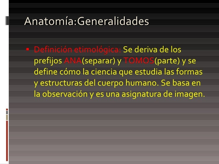 Anatomía:Generalidades <ul><li>Definición etimológica:  Se deriva de los prefijos  ANA (separar) y  TOMOS (parte) y se def...