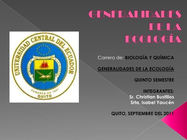 GENERALIDADES DE LA ECOLOGÍA <br />Carrera de: BIOLOGÍA Y QUÍMICA<br />GENERALIDADES DE LA ECOLOGÍA<br />QUINTO SEMESTRE <...