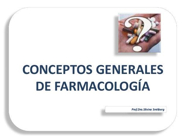 CONCEPTOS GENERALES DE FARMACOLOGÍA Prof.Dra.Silvina Smitberg