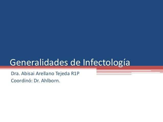 Generalidades de Infectología  Dra. Abisai Arellano Tejeda R1P  Coordinó: Dr. Ahlborn.