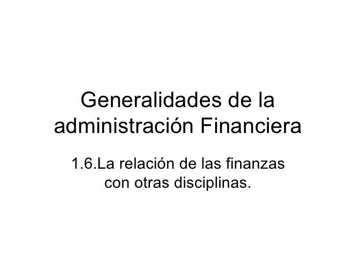 Generalidades de laadministración Financiera 1.6.La relación de las finanzas      con otras disciplinas.