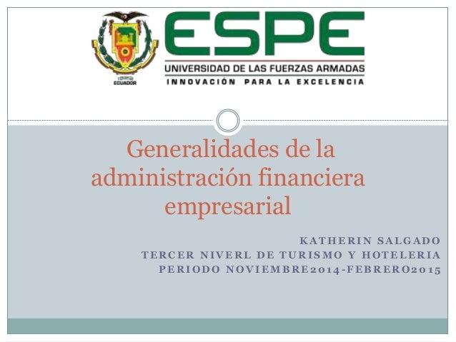 Generalidades de la  administración financiera  KATHERIN SALGADO  empresarial  TERCER NIVERL DE TURISMO Y HOTELERIA  PERIO...
