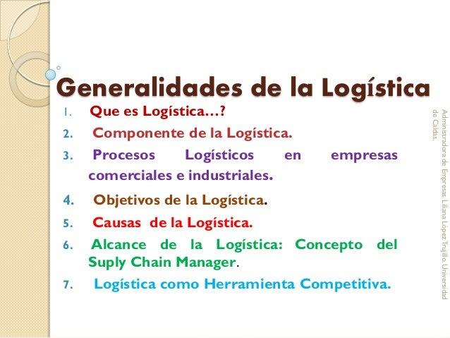 Generalidades de la Logística 1. Que es Logística…? 2. Componente de la Logística. 3. Procesos Logísticos en empresas come...