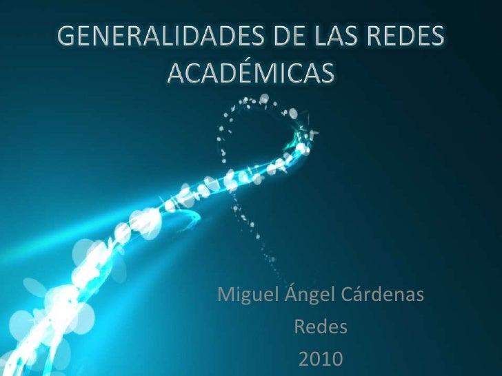 GENERALIDADES DE LAS REDES ACADÉMICAS<br />Miguel Ángel Cárdenas<br />Redes<br />2010<br />