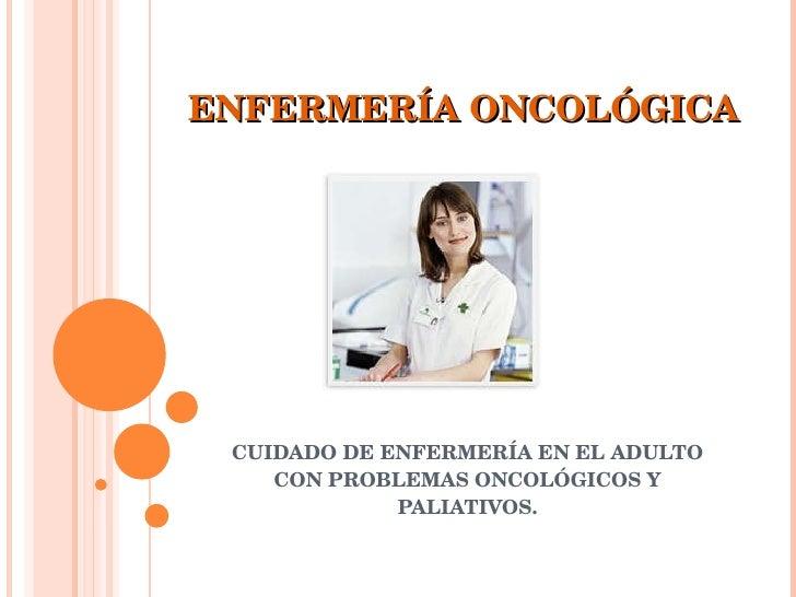 ENFERMERÍA ONCOLÓGICA CUIDADO DE ENFERMERÍA EN EL ADULTO CON PROBLEMAS ONCOLÓGICOS Y PALIATIVOS.