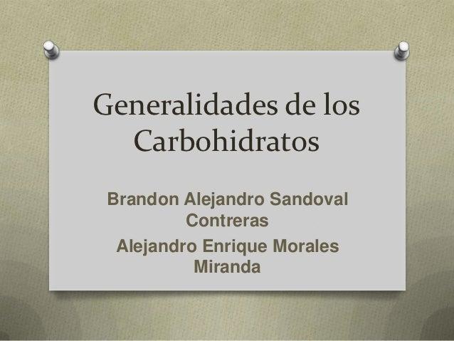 Generalidades de los  Carbohidratos Brandon Alejandro Sandoval          Contreras  Alejandro Enrique Morales           Mir...