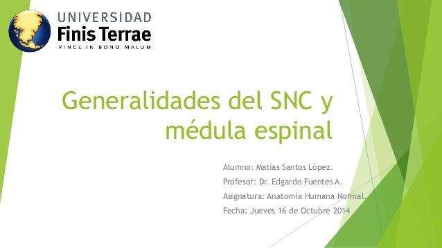 Generalidades del SNC y médula espinal  Alumno: Matías Santos López.  Profesor: Dr. Edgardo Fuentes A.  Asignatura: Anatom...