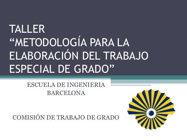 """TALLER""""METODOLOGÍA PARA LAELABORACIÓN DEL TRABAJOESPECIAL DE GRADO""""   ESCUELA DE INGENIERIA        BARCELONACOMISIÓN DE TR..."""