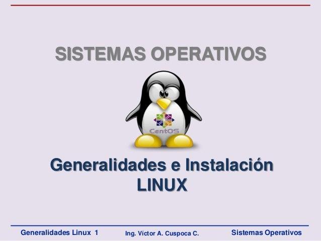 SISTEMAS OPERATIVOS       Generalidades e Instalación                 LINUXGeneralidades Linux 1   Ing. Víctor A. Cuspoca ...
