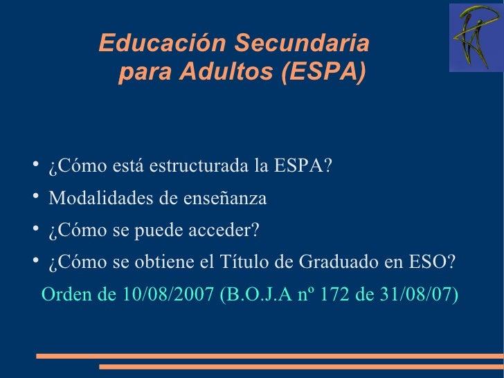 Educación Secundaria para Adultos (ESPA)  <ul><li>¿Cómo está estructurada la ESPA? </li></ul><ul><li>Modalidades de enseñ...