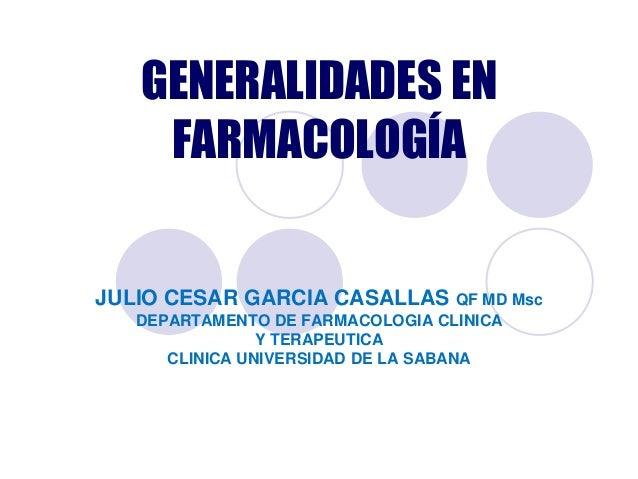 GENERALIDADES EN    FARMACOLOGÍAJULIO CESAR GARCIA CASALLAS QF MD Msc   DEPARTAMENTO DE FARMACOLOGIA CLINICA              ...
