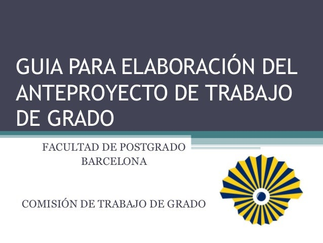 GUIA PARA ELABORACIÓN DELANTEPROYECTO DE TRABAJODE GRADOFACULTAD DE POSTGRADOBARCELONACOMISIÓN DE TRABAJO DE GRADO