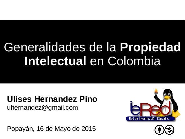 Generalidades de laGeneralidades de la PropiedadPropiedad IntelectualIntelectual en Colombiaen Colombia Ulises Hernandez P...