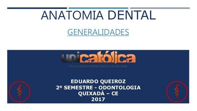 ANATOMIA DENTAL GENERALIDADES EDUARDO QUEIROZ 2º SEMESTRE - ODONTOLOGIA QUIXADÁ – CE 2017
