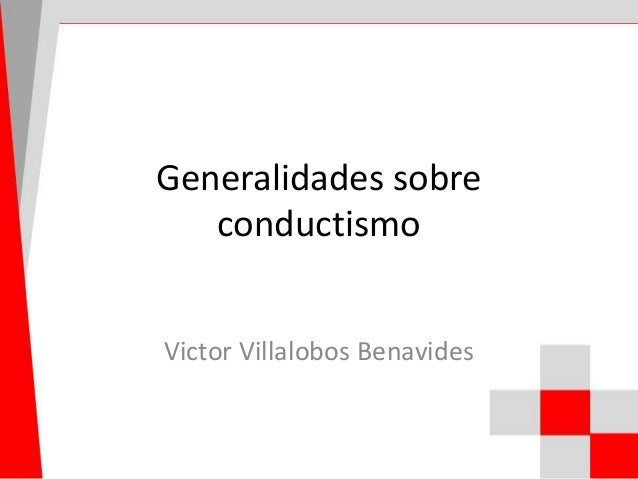 Generalidades sobre conductismo Victor Villalobos Benavides