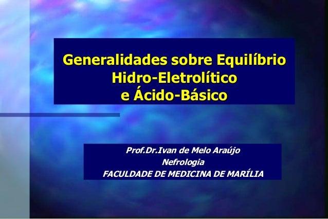 Generalidades sobre Equilíbrio Hidro-Eletrolítico e Ácido-Básico Prof.Dr.Ivan de Melo Araújo Nefrologia FACULDADE DE MEDIC...