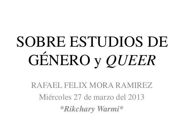 SOBRE ESTUDIOS DE GÉNERO y QUEER RAFAEL FELIX MORA RAMIREZ  Miércoles 27 de marzo del 2013       *Rikchary Warmi*