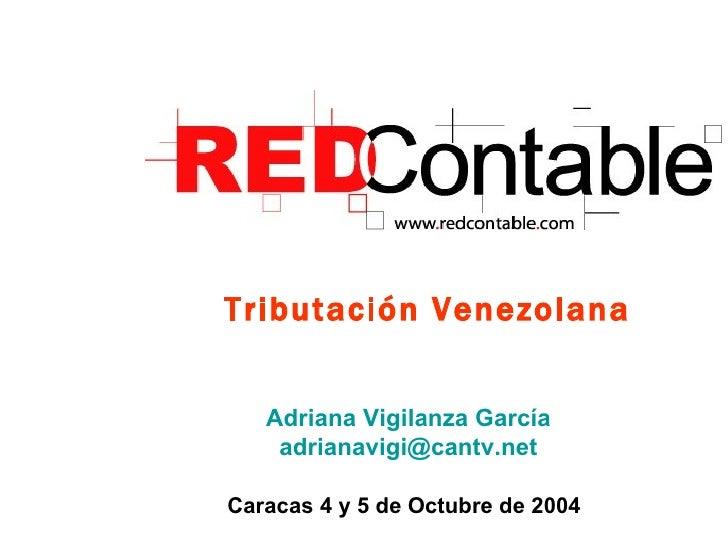 Tributación Venezolana Caracas 4 y 5 de Octubre de 2004 Adriana Vigilanza García [email_address]