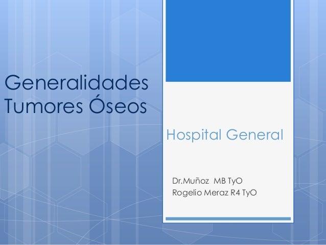 GeneralidadesTumores Óseos                Hospital General                Dr.Muñoz MB TyO                Rogelio Meraz R4 ...