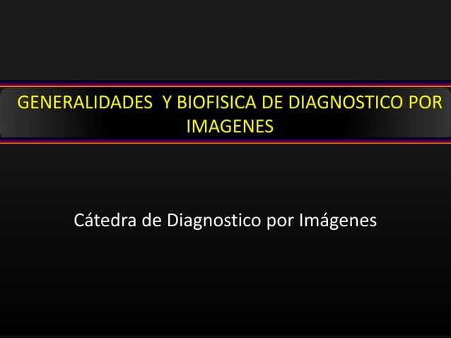 Cátedra de Diagnostico por Imágenes GENERALIDADES Y BIOFISICA DE DIAGNOSTICO POR IMAGENES