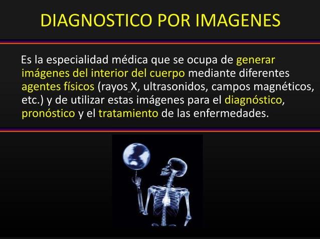 DIAGNOSTICO POR IMAGENES Es la especialidad médica que se ocupa de generar imágenes del interior del cuerpo mediante difer...