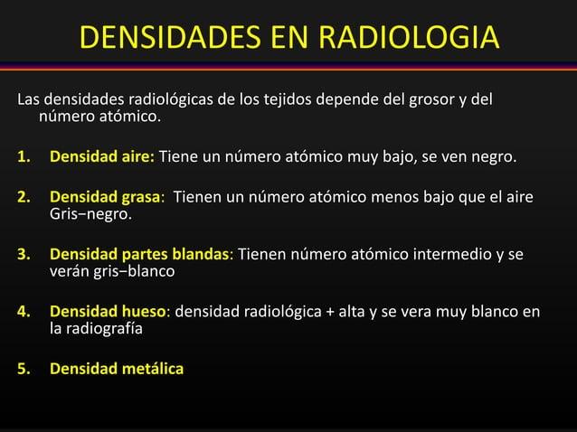 DENSIDADES EN RADIOLOGIA Las densidades radiológicas de los tejidos depende del grosor y del número atómico. 1. Densidad a...