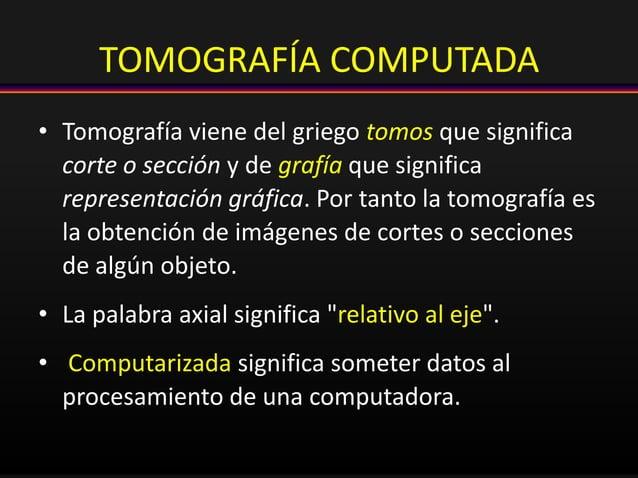 TOMOGRAFÍA COMPUTADA • Tomografía viene del griego tomos que significa corte o sección y de grafía que significa represent...