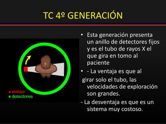 TC 4º GENERACIÓN • Esta generación presenta un anillo de detectores fijos y es el tubo de rayos X el que gira en tomo al p...