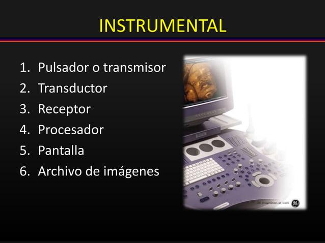 INSTRUMENTAL 1. Pulsador o transmisor 2. Transductor 3. Receptor 4. Procesador 5. Pantalla 6. Archivo de imágenes