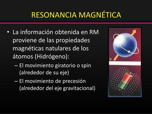 RESONANCIA MAGNÉTICA • La información obtenida en RM proviene de las propiedades magnéticas natulares de los átomos (Hidró...