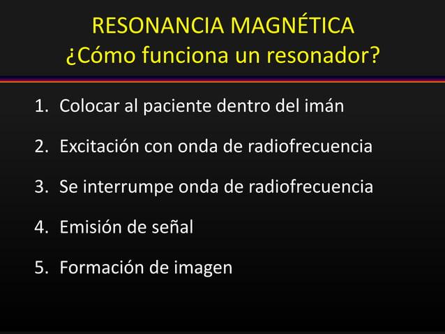 RESONANCIA MAGNÉTICA ¿Cómo funciona un resonador? 1. Colocar al paciente dentro del imán 2. Excitación con onda de radiofr...