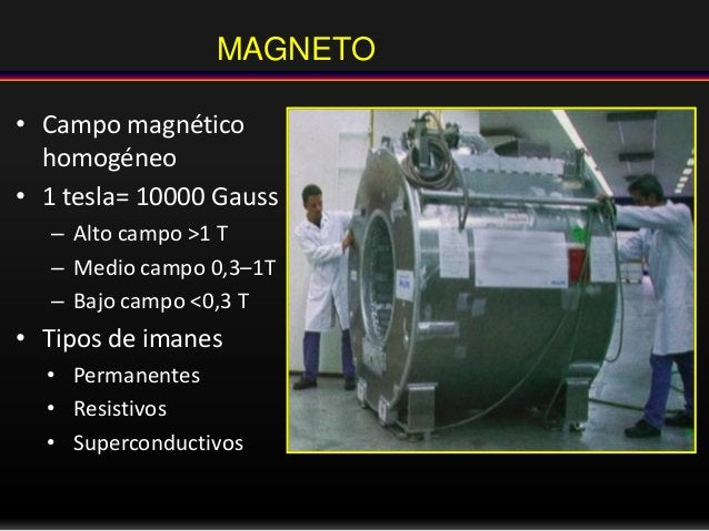 MAGNETO • Campo magnético homogéneo • 1 tesla= 10000 Gauss – Alto campo >1 T – Medio campo 0,3–1T – Bajo campo <0,3 T • Ti...